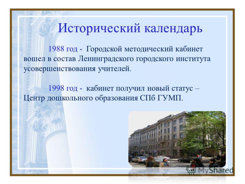 Исторический календарь 1988 год - Городской методический кабинет вошел в состав Ленинградского городского института усовершенствования учителей. 1998 год - кабинет получил новый статус – Центр дошкольного образования СПб ГУМП.