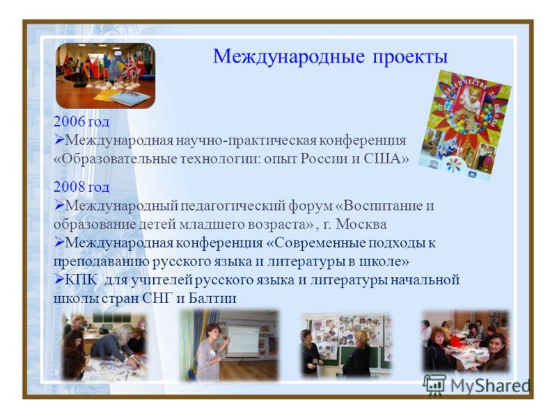Международные проекты 2006 год Международная научно-практическая конференция «Образовательные технологии: опыт России и США» 2008 год Международный педагогический форум «Воспитание и образование детей младшего возраста», г. Москва Международная конфе