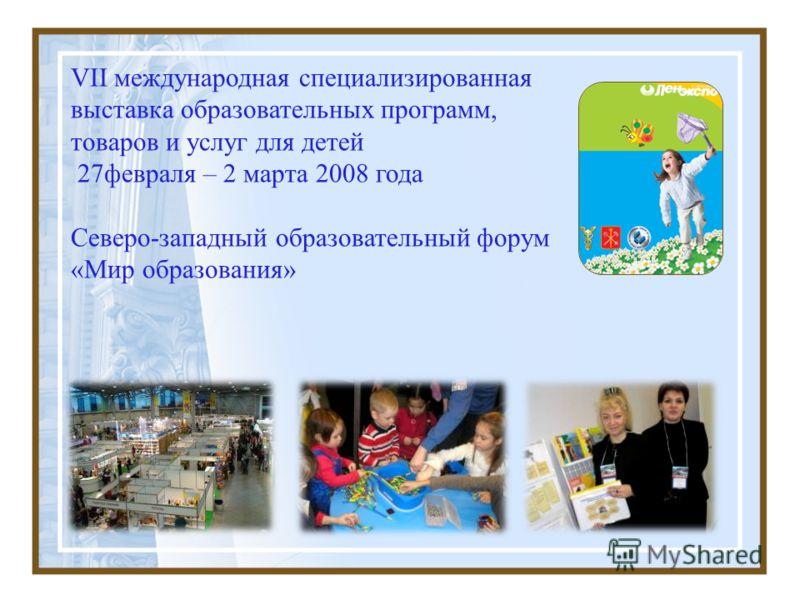 VII международная специализированная выставка образовательных программ, товаров и услуг для детей 27февраля – 2 марта 2008 года Северо-западный образовательный форум «Мир образования»