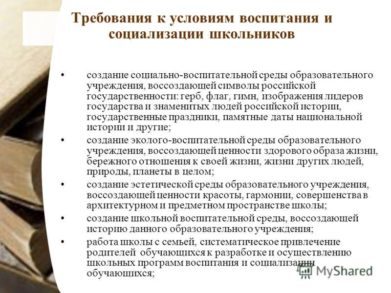 Требования к условиям воспитания и социализации школьников создание социально-воспитательной среды образовательного учреждения, воссоздающей символы российской государственности: герб, флаг, гимн, изображения лидеров государства и знаменитых людей ро