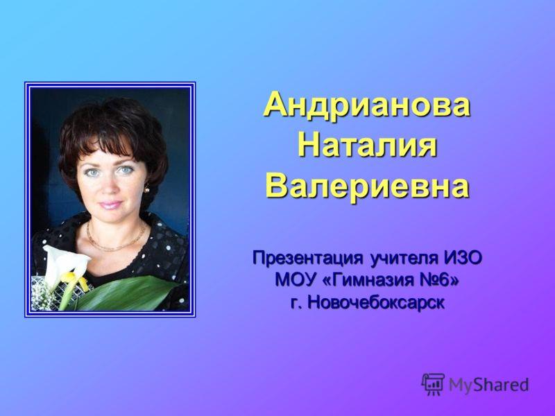 Андрианова Наталия Валериевна Презентация учителя ИЗО МОУ «Гимназия 6» г. Новочебоксарск