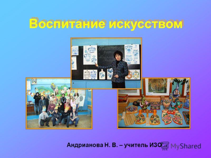Воспитание искусством Андрианова Н. В. – учитель ИЗО