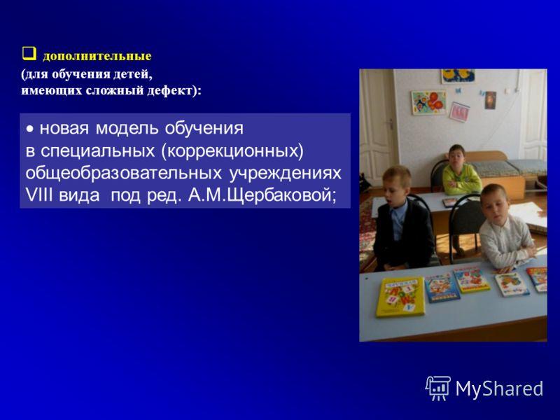 дополнительные (для обучения детей, имеющих сложный дефект): н овая модель обучения в специальных (коррекционных) общеобразовательных учреждениях VIII вида под ред. А.М.Щербаковой;
