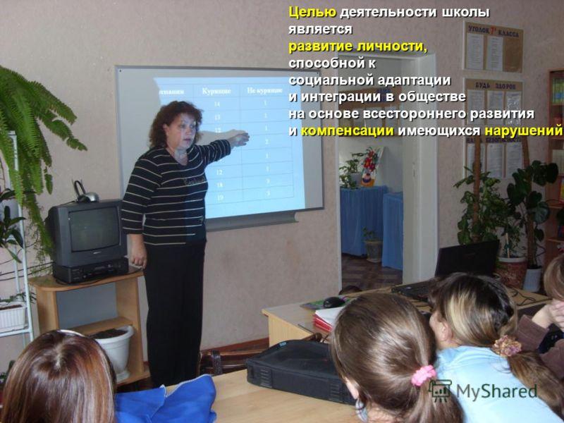 Целью деятельности школы является развитие личности, способной к социальной адаптации и интеграции в обществе на основе всестороннего развития и компенсации имеющихся нарушений.