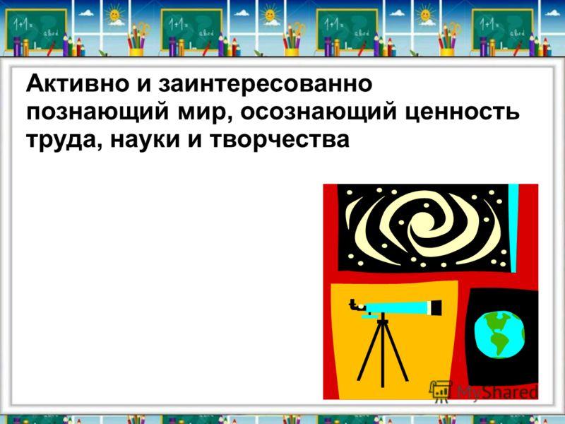 Активно и заинтересованно познающий мир, осознающий ценность труда, науки и творчества