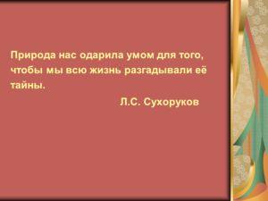Природа нас одарила умом для того, чтобы мы всю жизнь разгадывали её тайны. Л.С. Сухоруков