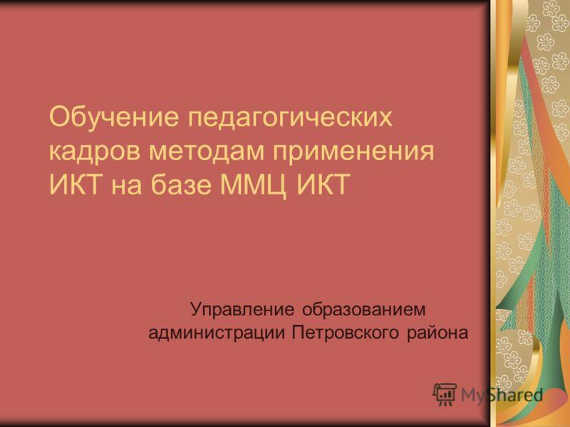 Обучение педагогических кадров методам применения ИКТ на базе ММЦ ИКТ Управление образованием администрации Петровского района