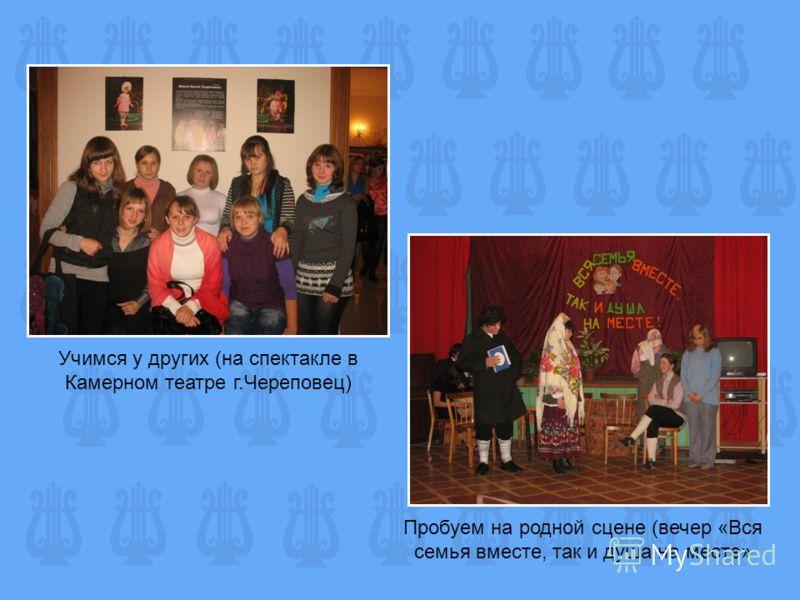 Учимся у других (на спектакле в Камерном театре г.Череповец) Пробуем на родной сцене (вечер «Вся семья вместе, так и душа на месте»