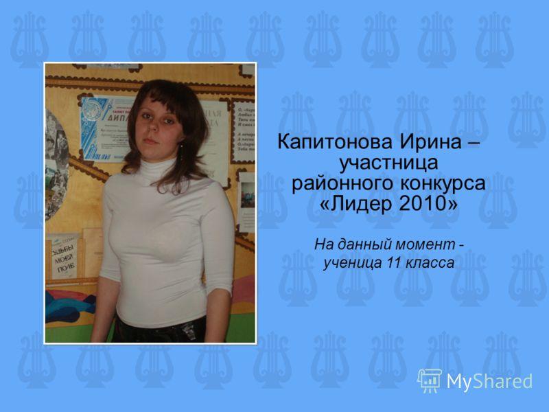 Капитонова Ирина – участница районного конкурса «Лидер 2010» На данный момент - ученица 11 класса