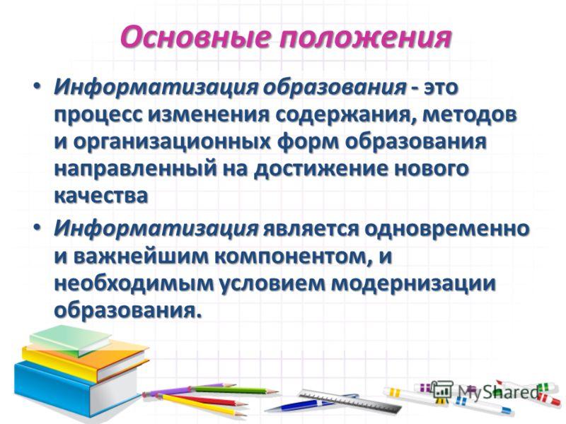 Основные положения Информатизация образования - это процесс изменения содержания, методов и организационных форм образования направленный на достижение нового качества Информатизация образования - это процесс изменения содержания, методов и организац