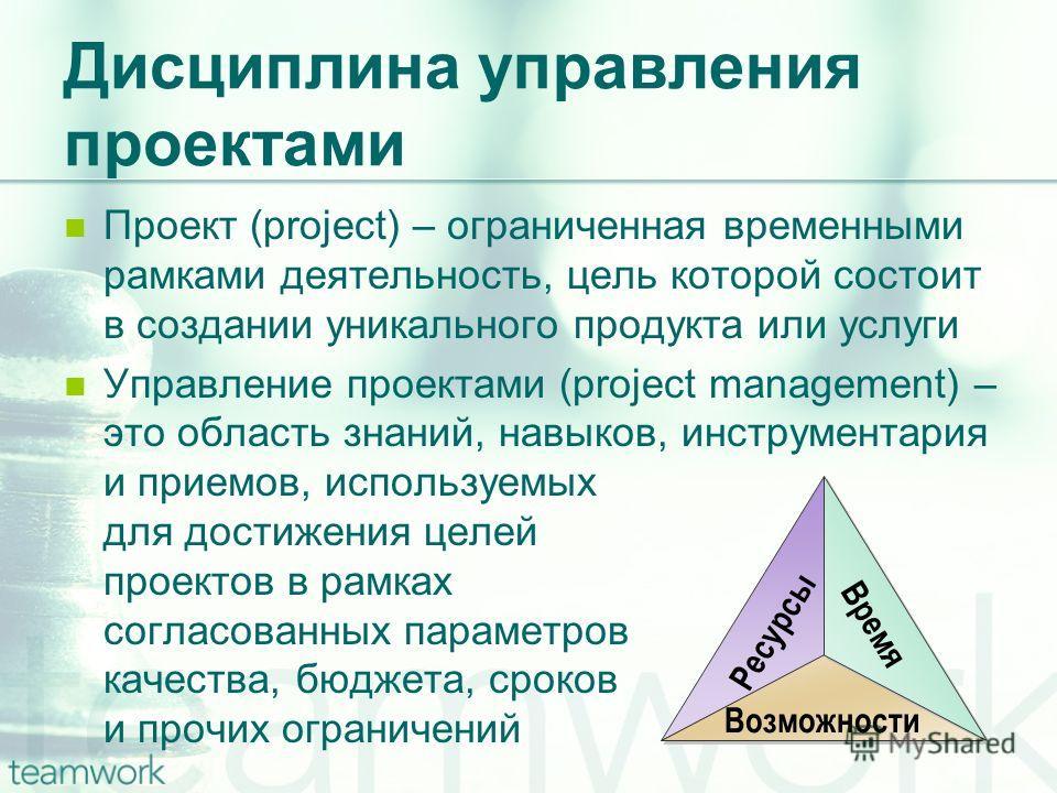 Дисциплина управления проектами Проект (project) – ограниченная временными рамками деятельность, цель которой состоит в создании уникального продукта или услуги Управление проектами (project management) – это область знаний, навыков, инструментария и