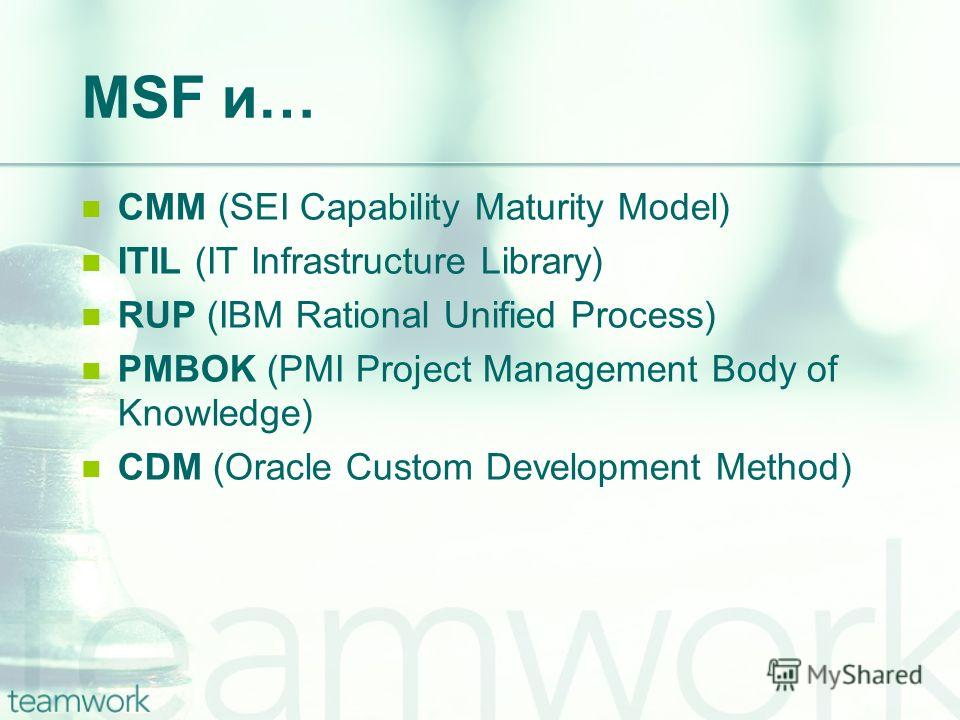 MSF и… CMM (SEI Capability Maturity Model) ITIL (IT Infrastructure Library) RUP (IBM Rational Unified Process) PMBOK (PMI Project Management Body of Knowledge) CDM (Oracle Custom Development Method)