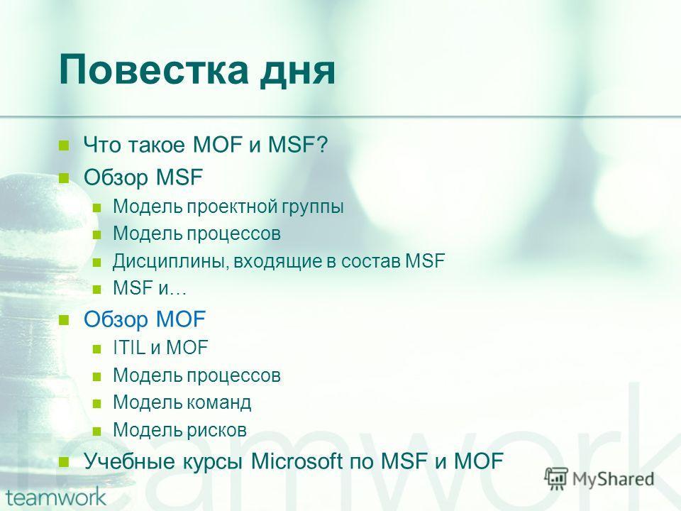 Повестка дня Что такое MOF и MSF? Обзор MSF Модель проектной группы Модель процессов Дисциплины, входящие в состав MSF MSF и… Обзор MOF ITIL и MOF Модель процессов Модель команд Модель рисков Учебные курсы Microsoft по MSF и MOF