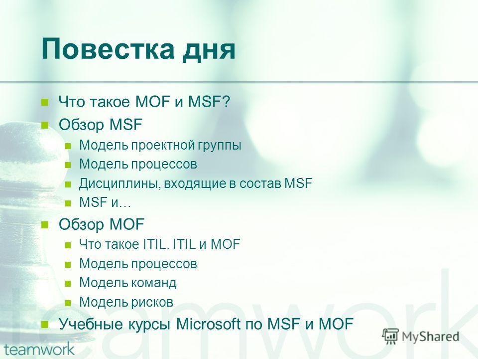 Повестка дня Что такое MOF и MSF? Обзор MSF Модель проектной группы Модель процессов Дисциплины, входящие в состав MSF MSF и… Обзор MOF Что такое ITIL. ITIL и MOF Модель процессов Модель команд Модель рисков Учебные курсы Microsoft по MSF и MOF