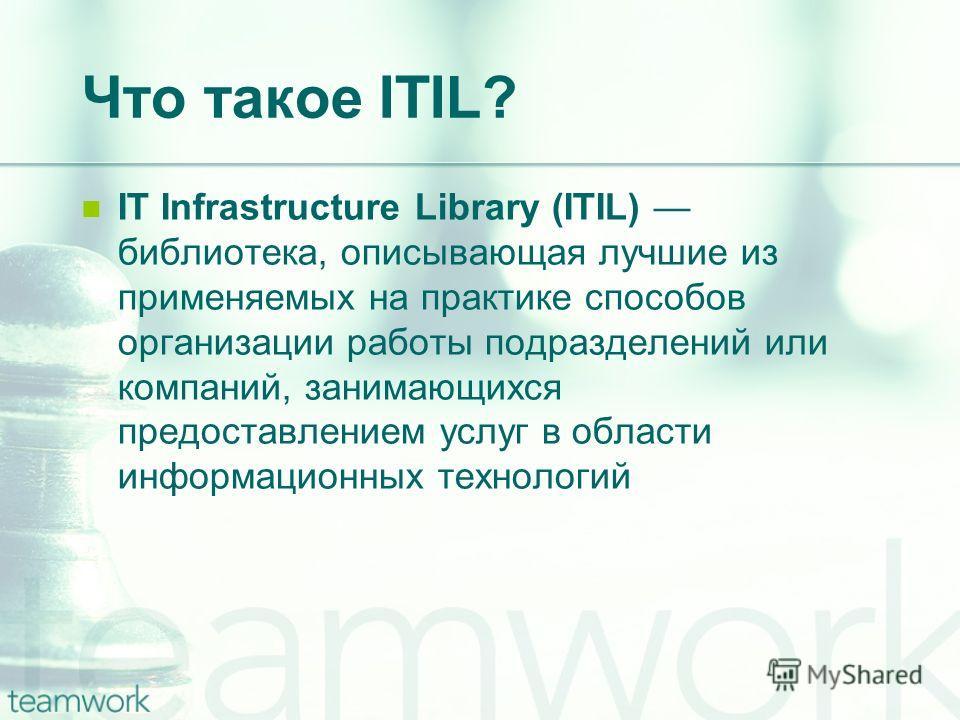 Что такое ITIL? IT Infrastructure Library (ITIL) библиотека, описывающая лучшие из применяемых на практике способов организации работы подразделений или компаний, занимающихся предоставлением услуг в области информационных технологий