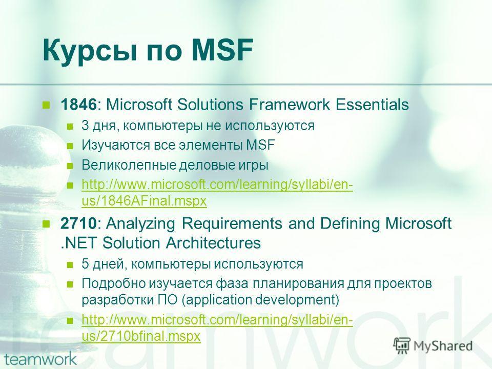 Курсы по MSF 1846: Microsoft Solutions Framework Essentials 3 дня, компьютеры не используются Изучаются все элементы MSF Великолепные деловые игры http://www.microsoft.com/learning/syllabi/en- us/1846AFinal.mspx http://www.microsoft.com/learning/syll