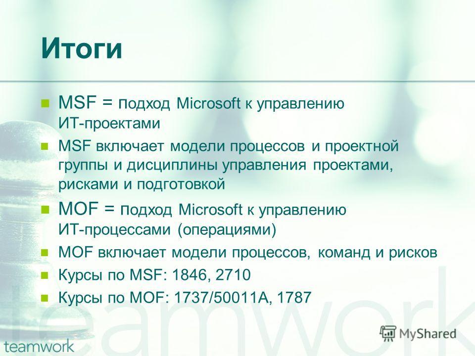 Итоги MSF = п одход Microsoft к управлению ИТ-проектами MSF включает модели процессов и проектной группы и дисциплины управления проектами, рисками и подготовкой MOF = п одход Microsoft к управлению ИТ-процессами (операциями) MOF включает модели проц