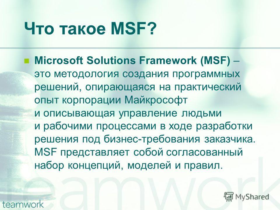 Что такое MSF? Microsoft Solutions Framework (MSF) – это методология создания программных решений, опирающаяся на практический опыт корпорации Майкрософт и описывающая управление людьми и рабочими процессами в ходе разработки решения под бизнес-требо