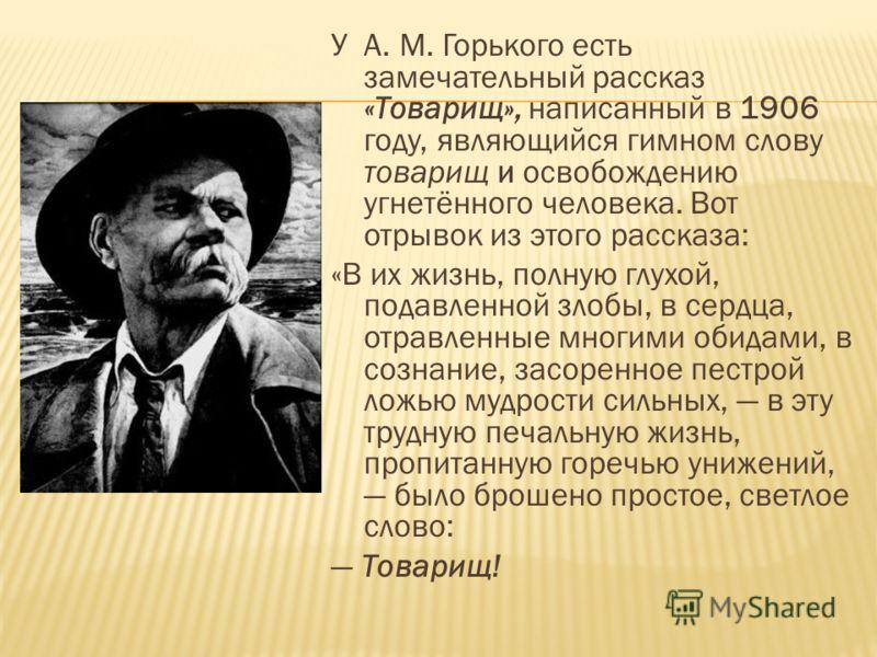 У А. М. Горького есть замечательный рассказ «Товарищ», написанный в 1906 году, являющийся гимном слову товарищ и освобождению угнетённого человека. Вот отрывок из этого рассказа: «В их жизнь, полную глухой, подавленной злобы, в сердца, отравленные мн
