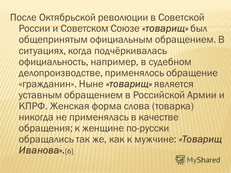 После Октябрьской революции в Советской России и Cоветском Cоюзе «товарищ» был общепринятым официальным обращением. В ситуациях, когда подчёркивалась официальность, например, в судебном делопроизводстве, применялось обращение «гражданин». Ныне «товар