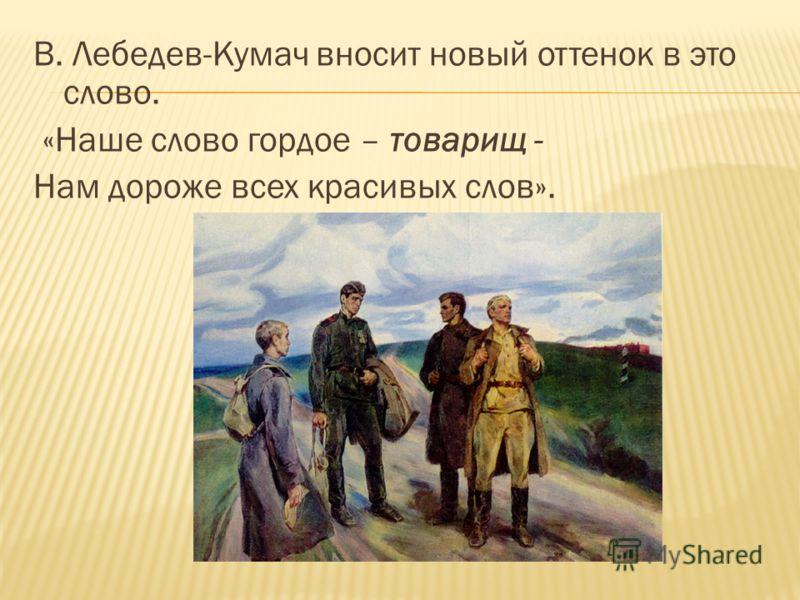 В. Лебедев-Кумач вносит новый оттенок в это слово. «Наше слово гордое – товарищ - Нам дороже всех красивых слов».