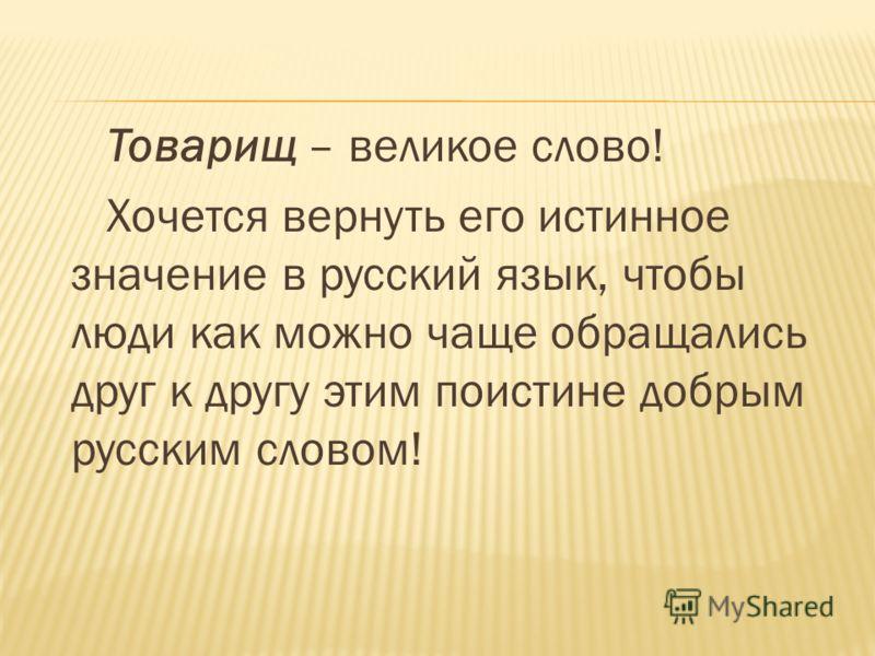 Товарищ – великое слово! Хочется вернуть его истинное значение в русский язык, чтобы люди как можно чаще обращались друг к другу этим поистине добрым русским словом!