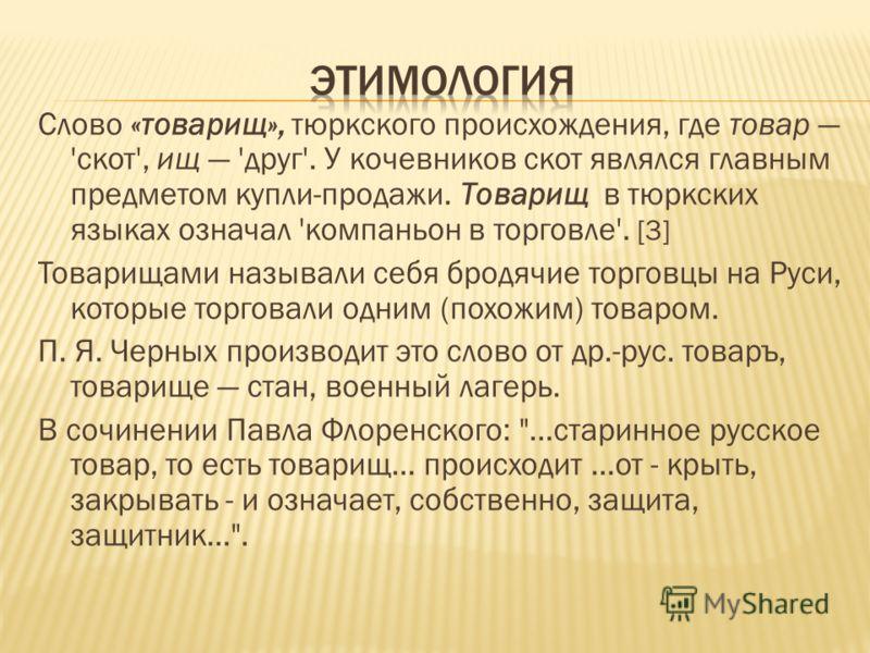Слово «товарищ», тюркского происхождения, где товар 'скот', ищ 'друг'. У кочевников скот являлся главным предметом купли-продажи. Товарищ в тюркских языках означал 'компаньон в торговле'. [3] Товарищами называли себя бродячие торговцы на Руси, которы