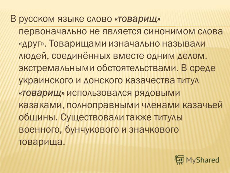 В русском языке слово «товарищ» первоначально не является синонимом слова «друг». Товарищами изначально называли людей, соединённых вместе одним делом, экстремальными обстоятельствами. В среде украинского и донского казачества титул «товарищ» использ