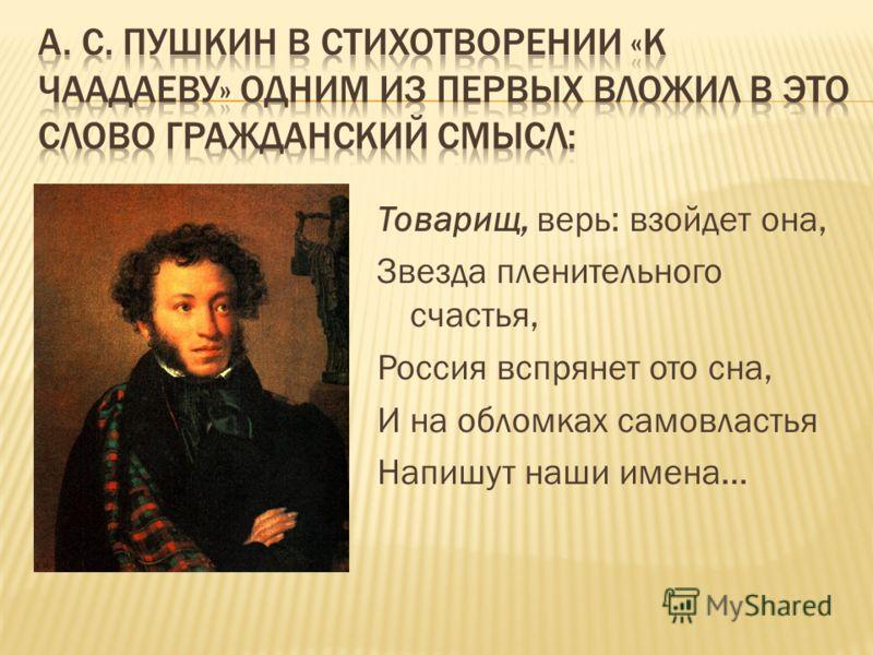 Товарищ, верь: взойдет она, Звезда пленительного счастья, Россия вспрянет ото сна, И на обломках самовластья Напишут наши имена…