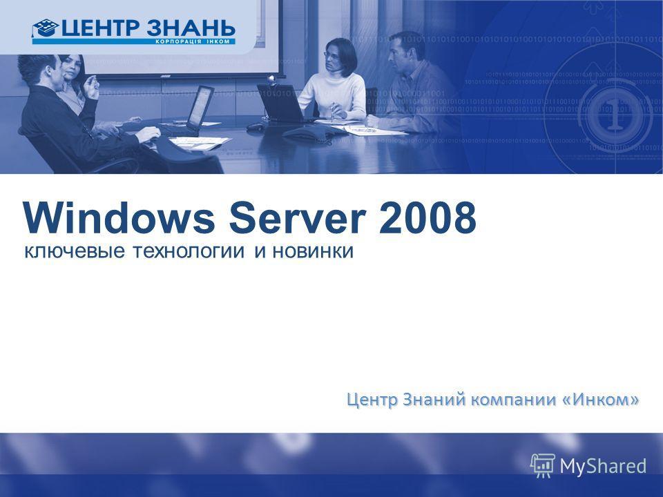 Windows Server 2008 ключевые технологии и новинки Центр Знаний компании «Инком»