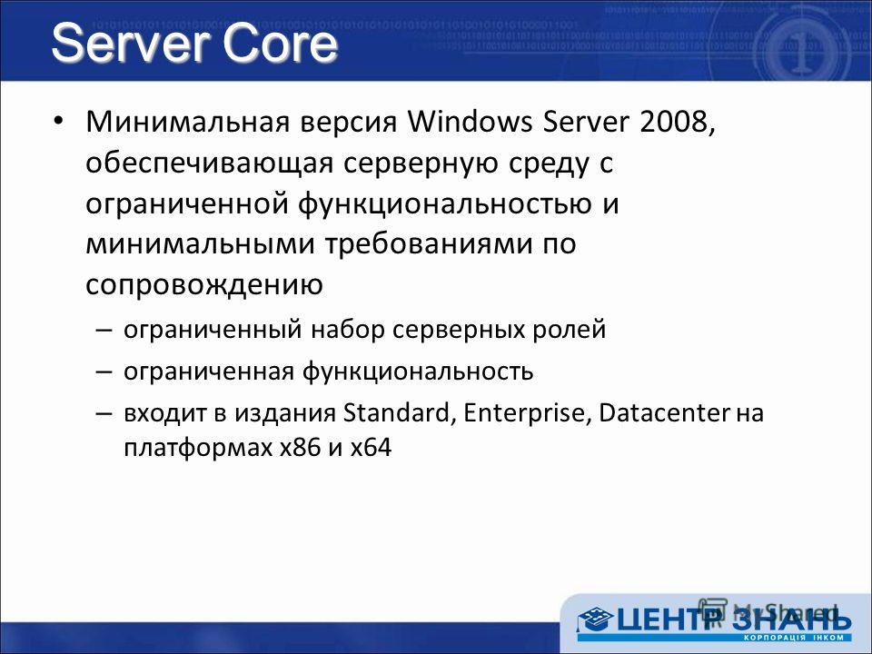 Server Core Минимальная версия Windows Server 2008, обеспечивающая серверную среду с ограниченной функциональностью и минимальными требованиями по сопровождению – ограниченный набор серверных ролей – ограниченная функциональность – входит в издания S