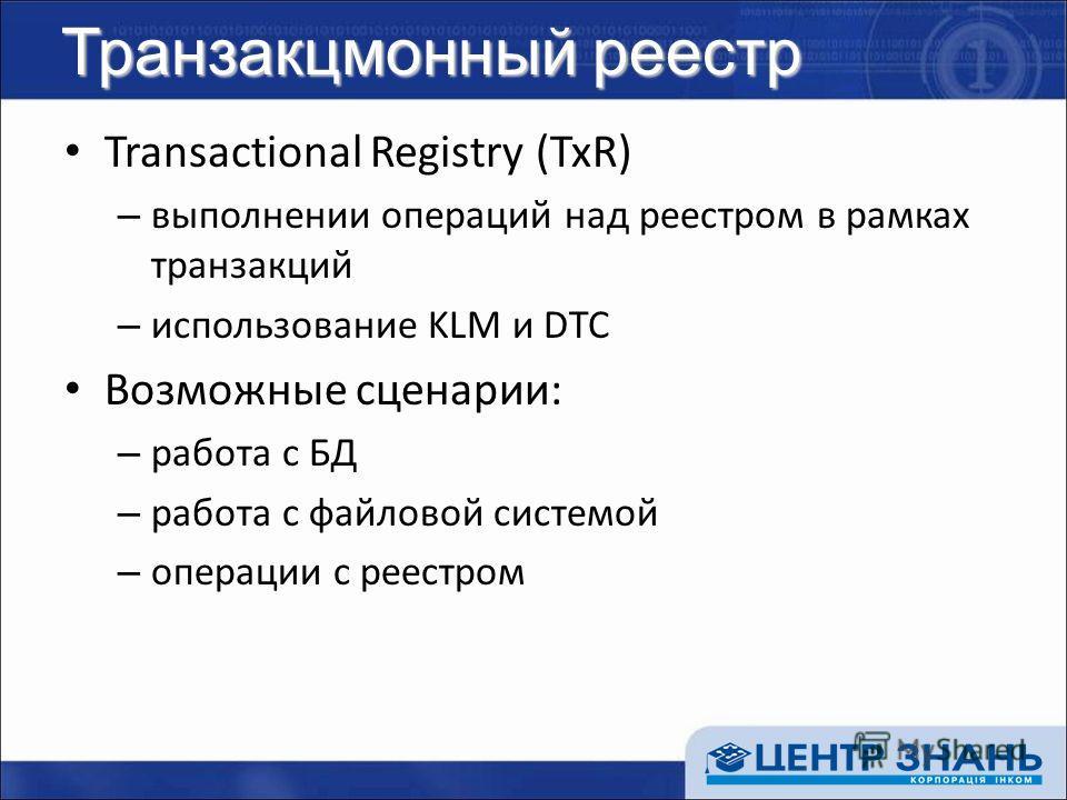 Транзакцмонный реестр Transactional Registry (TxR) – выполнении операций над реестром в рамках транзакций – использование KLM и DTC Возможные сценарии: – работа с БД – работа с файловой системой – операции с реестром