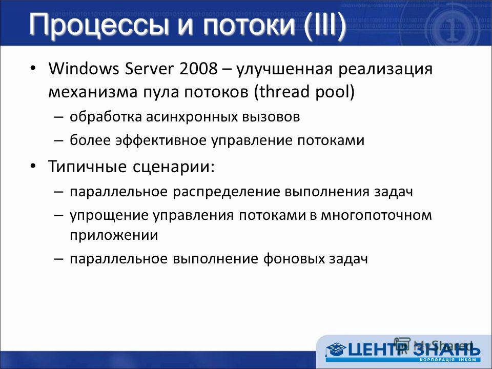 Процессы и потоки (III) Windows Server 2008 – улучшенная реализация механизма пула потоков (thread pool) – обработка асинхронных вызовов – более эффективное управление потоками Типичные сценарии: – параллельное распределение выполнения задач – упроще