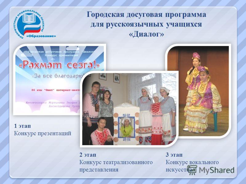 Городская досуговая программа для русскоязычных учащихся «Диалог» 1 этап Конкурс презентаций 2 этап Конкурс театрализованного представления 3 этап Конкурс вокального искусства