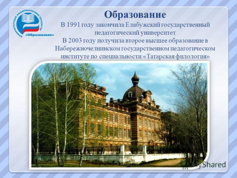 Образование В 1991 году закончила Елабужский государственный педагогический университет В 2003 году получила второе высшее образование в Набережночелнинском государственном педагогическом институте по специальности « Татарская филология »