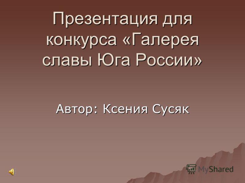 Презентация для конкурса «Галерея славы Юга России» Автор: Ксения Сусяк