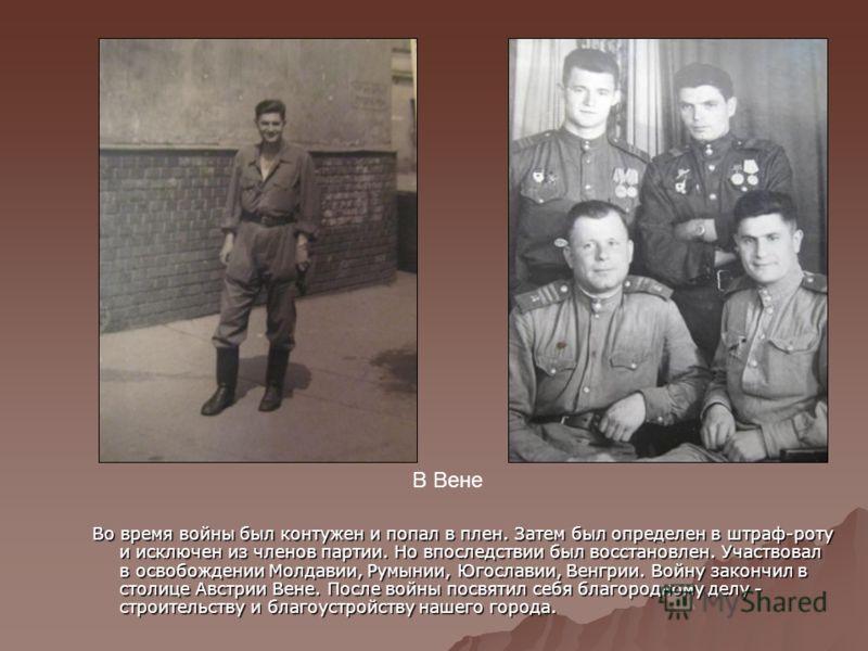 Во время войны был контужен и попал в плен. Затем был определен в штраф-роту и исключен из членов партии. Но впоследствии был восстановлен. Участвовал в освобождении Молдавии, Румынии, Югославии, Венгрии. Войну закончил в столице Австрии Вене. После