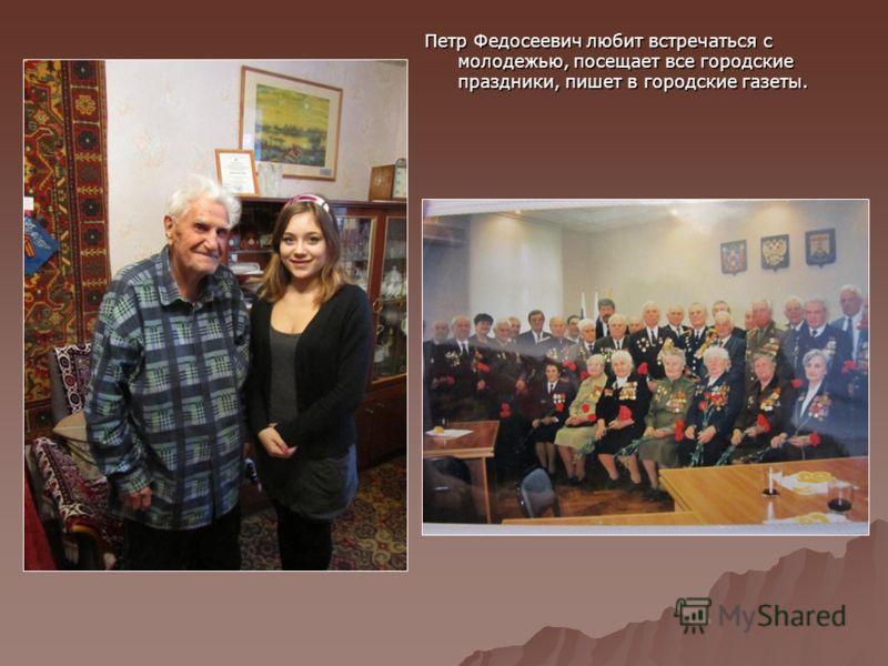 Петр Федосеевич любит встречаться с молодежью, посещает все городские праздники, пишет в городские газеты.
