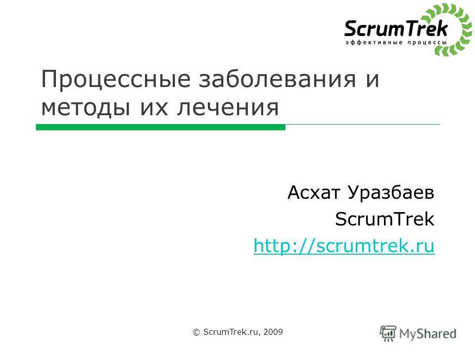 Процессные заболевания и методы их лечения © ScrumTrek.ru, 2009 Асхат Уразбаев ScrumTrek http://scrumtrek.ru