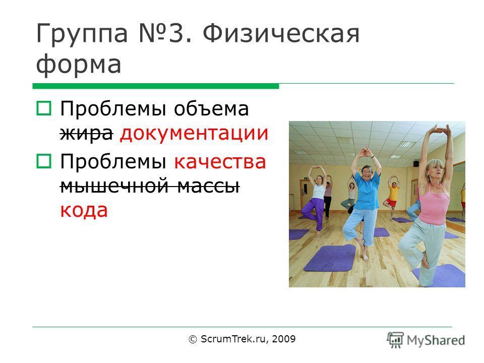 Группа 3. Физическая форма Проблемы объема жира документации Проблемы качества мышечной массы кода © ScrumTrek.ru, 2009