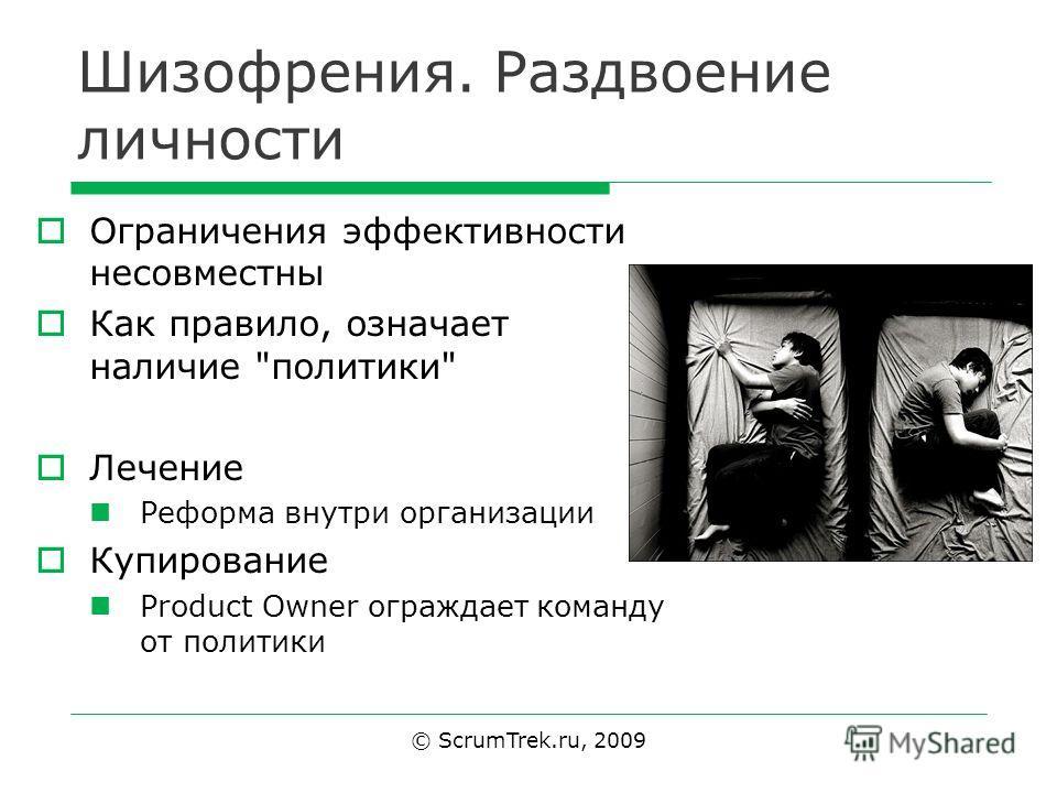 Шизофрения. Раздвоение личности Ограничения эффективности несовместны Как правило, означает наличие политики Лечение Реформа внутри организации Купирование Product Owner ограждает команду от политики © ScrumTrek.ru, 2009