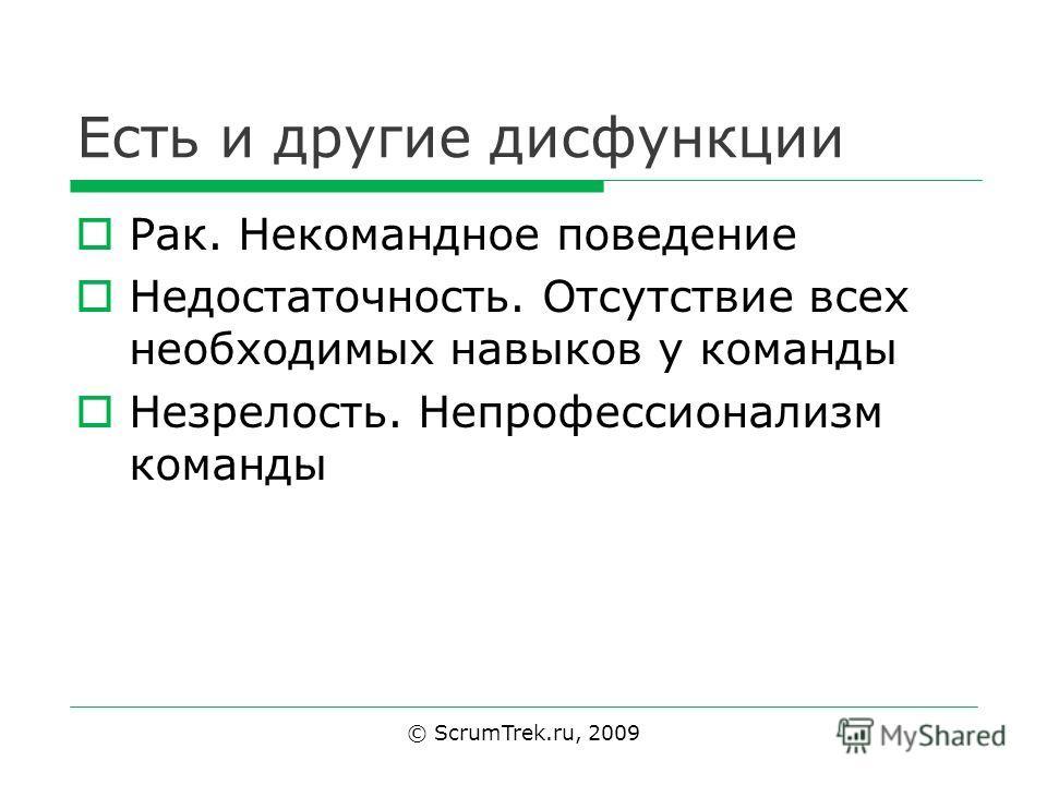 Есть и другие дисфункции Рак. Некомандное поведение Недостаточность. Отсутствие всех необходимых навыков у команды Незрелость. Непрофессионализм команды © ScrumTrek.ru, 2009