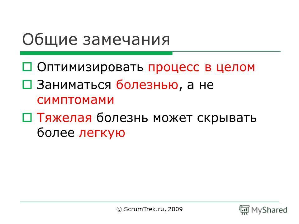 Общие замечания Оптимизировать процесс в целом Заниматься болезнью, а не симптомами Тяжелая болезнь может скрывать более легкую © ScrumTrek.ru, 2009