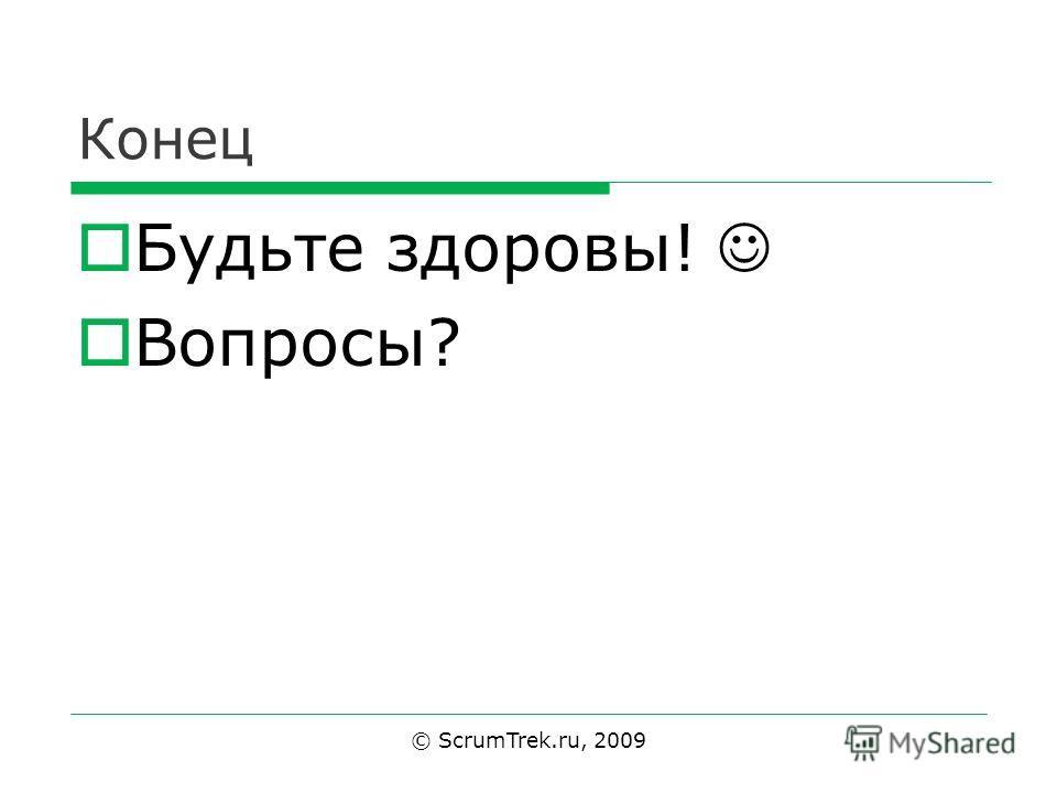 Конец Будьте здоровы! Вопросы? © ScrumTrek.ru, 2009