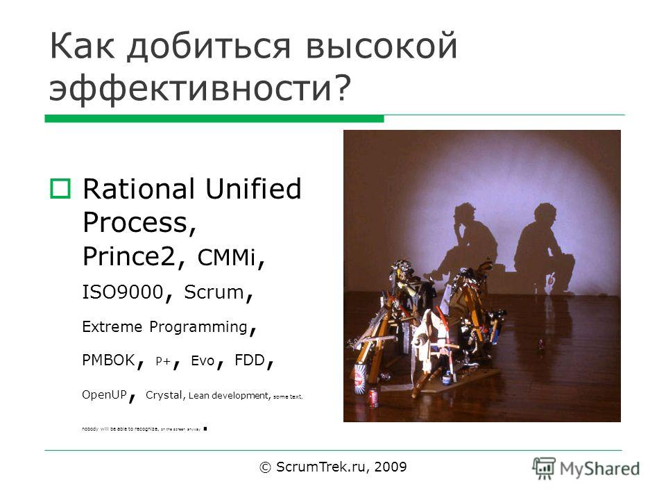 Как добиться высокой эффективности? Rational Unified Process, Prince2, CMMi, ISO9000, Scrum, Extreme Programming, PMBOK, P+, Evo, FDD, OpenUP, Crystal, Lean development, some text, nobody will be able to recognize, on the screen anyway. © ScrumTrek.r