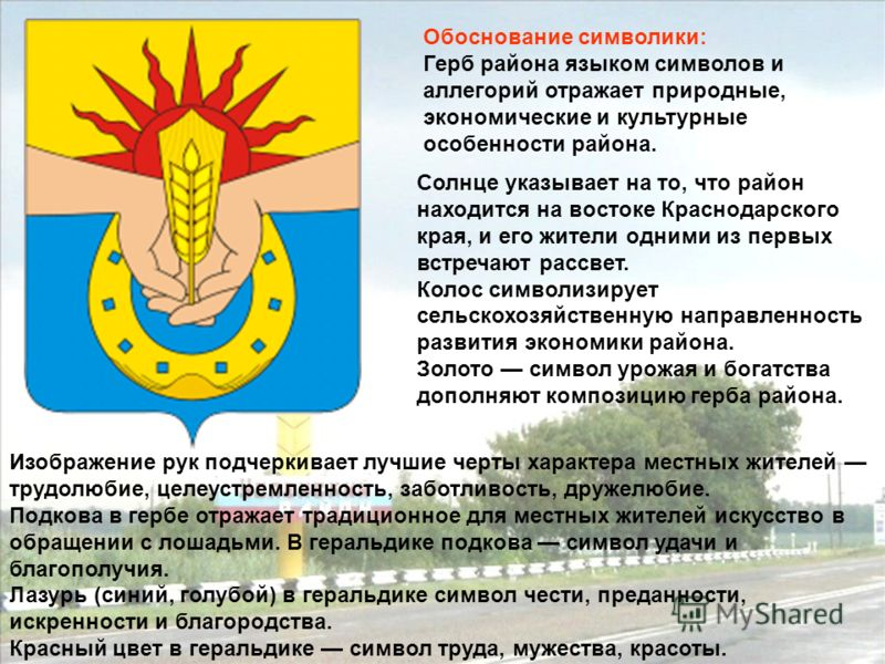 Обоснование символики: Герб района языком символов и аллегорий отражает природные, экономические и культурные особенности района. Солнце указывает на то, что район находится на востоке Краснодарского края, и его жители одними из первых встречают расс