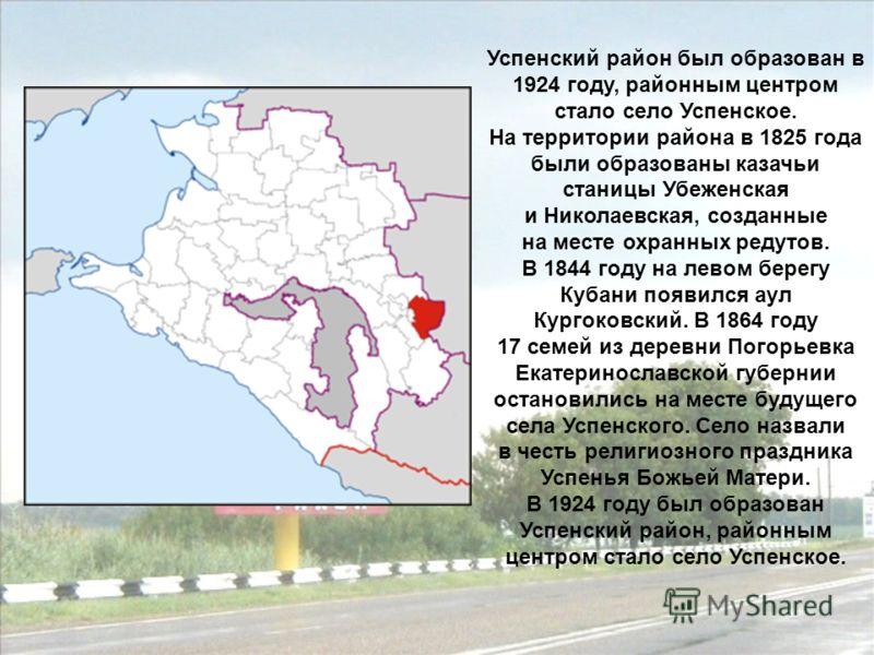 Успенский район был образован в 1924 году, районным центром стало село Успенское. На территории района в 1825 года были образованы казачьи станицы Убеженская и Николаевская, созданные на месте охранных редутов. В 1844 году на левом берегу Кубани появ