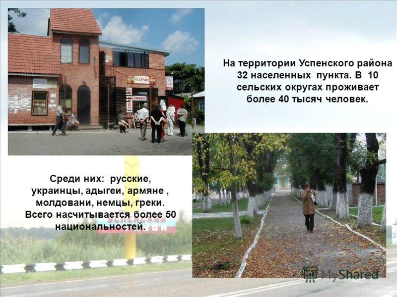 На территории Успенского района 32 населенных пункта. В 10 сельских округах проживает более 40 тысяч человек. Среди них: русские, украинцы, адыгеи, армяне, молдовани, немцы, греки. Всего насчитывается более 50 национальностей.