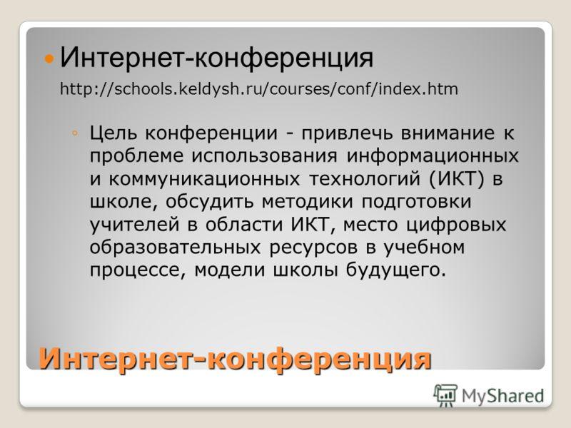 Интернет-конференция Интернет-конференция http://schools.keldysh.ru/courses/conf/index.htm Цель конференции - привлечь внимание к проблеме использования информационных и коммуникационных технологий (ИКТ) в школе, обсудить методики подготовки учителей