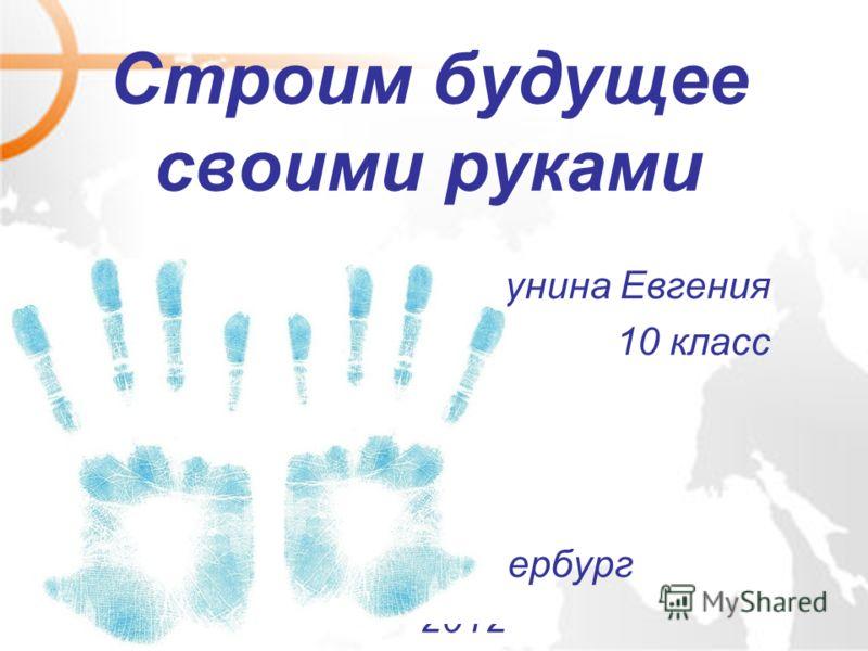 Строим будущее своими руками Трунина Евгения 10 класс Санкт-Петербург 2012